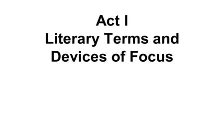 Act I Literary Terms and Devices of Focus. Dramatic Exposition: conveys important background information about the setting and characters.