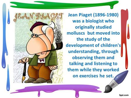 Jean Piaget (1896-1980) was a biologist who originally studied molluscs but moved into the study of the development of children's understanding, through.