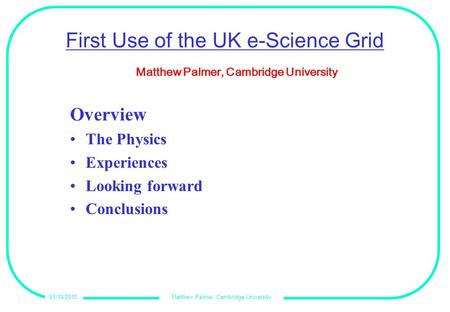 Matthew Palmer, Cambridge University01/10/2015 First Use of the UK e-Science Grid Overview The Physics Experiences Looking forward Conclusions Matthew.