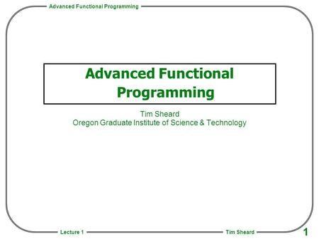 Advanced Functional Programming Tim Sheard 1 Lecture 1 Advanced Functional Programming Tim Sheard Oregon Graduate Institute of Science & Technology.