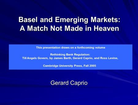 Basel and Emerging Markets: A Match Not Made in Heaven Gerard Caprio This presentation draws on a forthcoming volume Rethinking Bank Regulation: Till Angels.