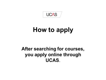 How to apply After searching for courses, you apply online through UCAS.