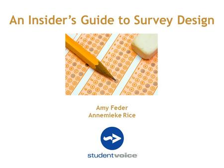 An Insider's Guide to Survey Design Amy Feder Annemieke Rice.