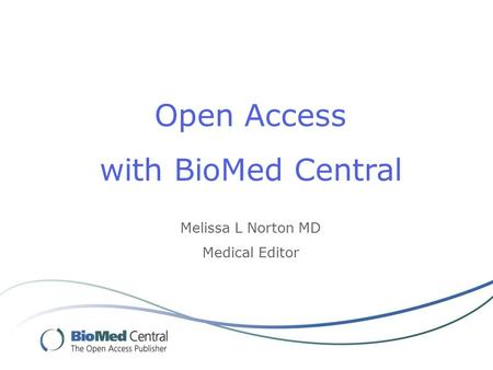 Open Access with BioMed Central Melissa L Norton MD Medical Editor.