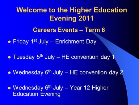 Welcome to the Higher Education Evening 2011 Careers Events – Term 6 Friday 1 st July – Enrichment Day Tuesday 5 th July – HE convention day 1 Wednesday.