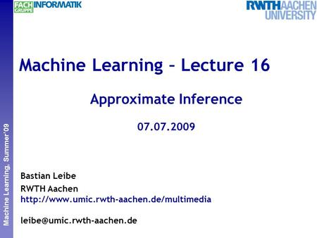 Perceptual and Sensory Augmented Computing Machine Learning, Summer'09 Machine Learning – Lecture 16 Approximate Inference 07.07.2009 Bastian Leibe RWTH.