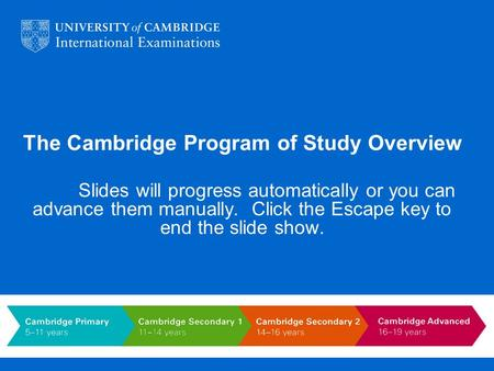 The Cambridge Program of Study Overview Slides will progress automatically or you can advance them manually. Click the Escape key to end the slide show.