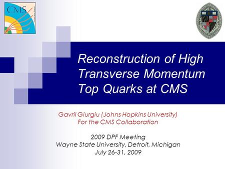 Reconstruction of High Transverse Momentum Top Quarks at CMS Gavril Giurgiu (Johns Hopkins University) For the CMS Collaboration 2009 DPF Meeting Wayne.