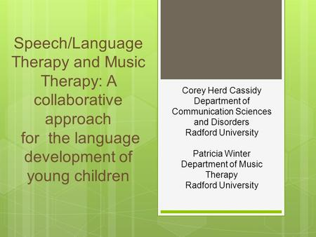 Corey Herd Cassidy Department of Communication Sciences and Disorders Radford University Patricia Winter Department of Music Therapy Radford University.