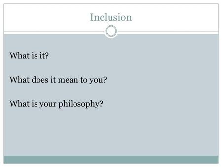 Inclusion What is it? What does it mean to you? What is your philosophy?