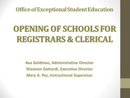 OPENING OF SCHOOLS FOR REGISTRARS & CLERICAL Office of Exceptional Student Education OPENING OF SCHOOLS FOR REGISTRARS & CLERICAL Ava Goldman, Administrative.