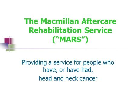 "The Macmillan Aftercare Rehabilitation Service (""MARS"") Providing a service for people who have, or have had, head and neck cancer."