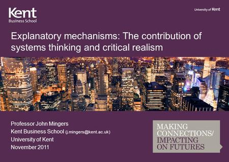 Explanatory mechanisms: The contribution of systems thinking and critical realism Professor John Mingers Kent Business School University.