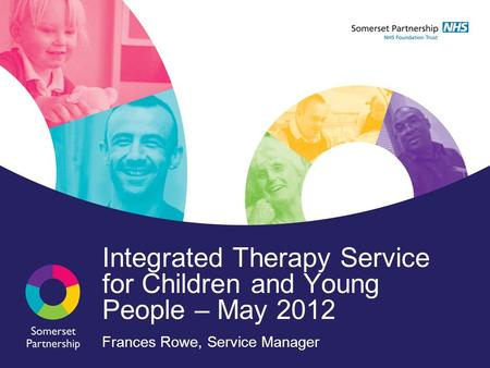 Integrated Therapy Service for Children and Young People – May 2012 Frances Rowe, Service Manager.