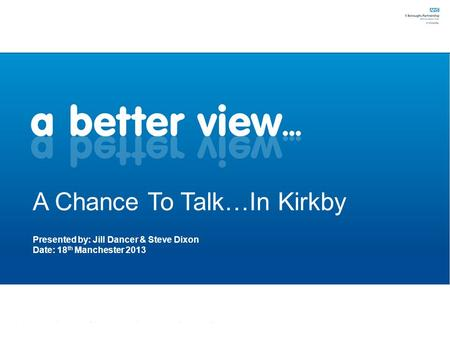 A Chance To Talk…In Kirkby Presented by: Jill Dancer & Steve Dixon Date: 18 th Manchester 2013.