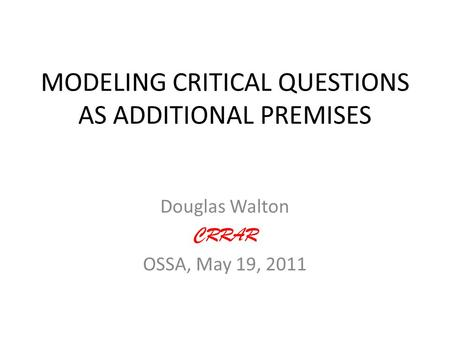 MODELING CRITICAL QUESTIONS AS ADDITIONAL PREMISES Douglas Walton CRRAR OSSA, May 19, 2011.