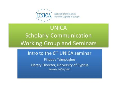 UNICA Scholarly Communication Working Group and Seminars Intro to the 6 th UNICA seminar Filippos Tsimpoglou Library Director, University of Cyprus Brussels.