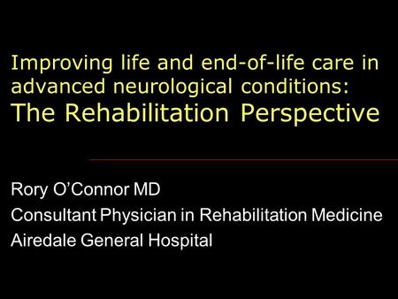 Improving life and end-of-life care in advanced neurological conditions: The Rehabilitation Perspective Rory O'Connor MD Consultant Physician in Rehabilitation.
