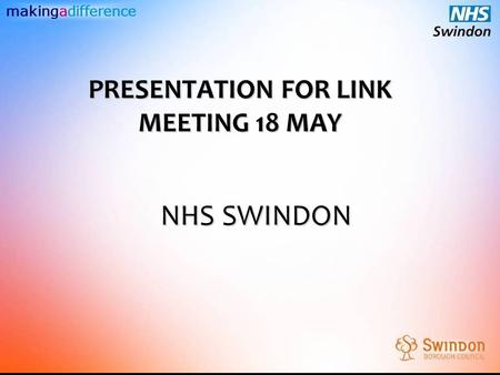 Makingadifference NHS SWINDON PRESENTATION FOR LINK MEETING 18 MAY.