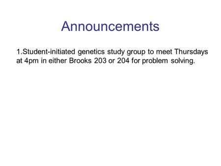 Announcements 1.Student-initiated genetics study group to meet Thursdays at 4pm in either Brooks 203 or 204 for problem solving.