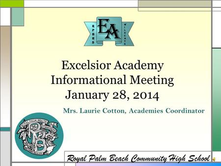 Excelsior Academy Informational Meeting January 28, 2014 Royal Palm Beach Community High School Mrs. Laurie Cotton, Academies Coordinator.