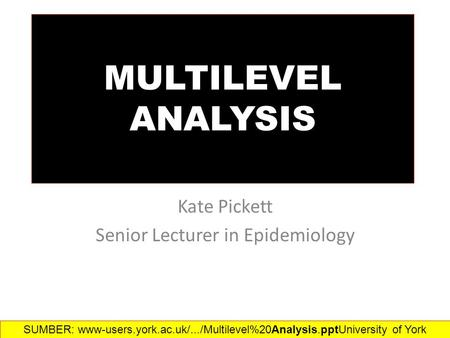 MULTILEVEL ANALYSIS Kate Pickett Senior Lecturer in Epidemiology SUMBER: www-users.york.ac.uk/.../Multilevel%20Analysis.ppt‎University of York.