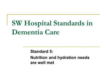 SW Hospital Standards in Dementia Care Standard 5: Nutrition and hydration needs are well met.