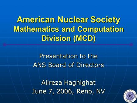 American Nuclear Society Mathematics and Computation Division (MCD) Presentation to the ANS Board of Directors Alireza Haghighat June 7, 2006, Reno, NV.