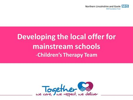 Developing the local offer for mainstream schools -Children's Therapy Team.