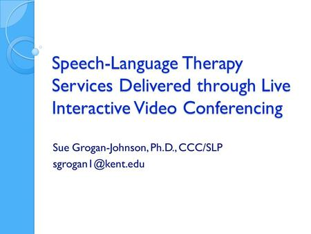 Speech-Language Therapy Services Delivered through Live Interactive Video Conferencing Sue Grogan-Johnson, Ph.D., CCC/SLP