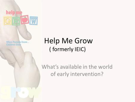 Help Me Grow ( formerly IEIC) What's available in the world of early intervention?