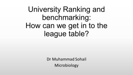 University Ranking and benchmarking: How can we get in to the league table? Dr Muhammad Sohail Microbiology.