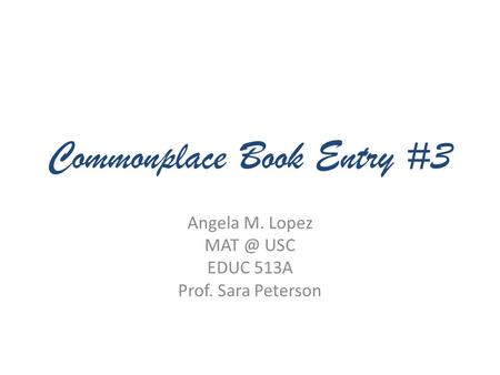 Commonplace Book Entry #3 Angela M. Lopez USC EDUC 513A Prof. Sara Peterson.