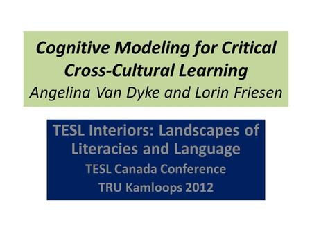 Cognitive Modeling for Critical Cross-Cultural Learning Angelina Van Dyke and Lorin Friesen TESL Interiors: Landscapes of Literacies and Language TESL.