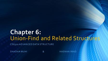 Chapter 6: Union-Find and Related Structures CS6310 ADVANCED DATA STRUCTURE SHADHA MUHI & HASNAA IMAD.