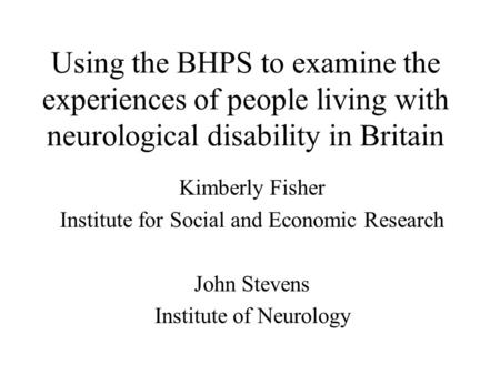 Using the BHPS to examine the experiences of people living with neurological disability in Britain Kimberly Fisher Institute for Social and Economic Research.