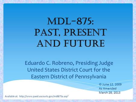 MDL-875: Past, Present and Future Eduardo C. Robreno, Presiding Judge United States District Court for the Eastern District of Pennsylvania 1 © June 12,
