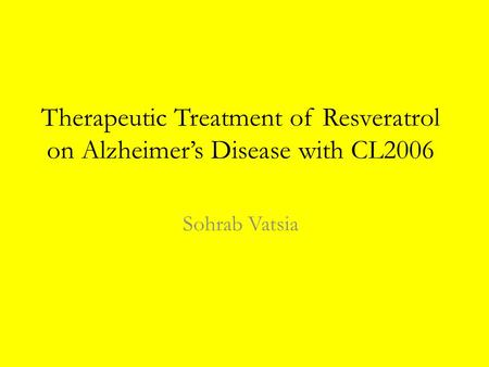 Therapeutic Treatment of Resveratrol on Alzheimer's Disease with CL2006 Sohrab Vatsia.