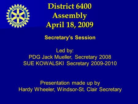 District 6400 Assembly April 18, 2009 Secretary's Session Led by: PDG Jack Mueller, Secretary 2008 SUE KOWALSKI Secretary 2009-2010 Presentation made up.