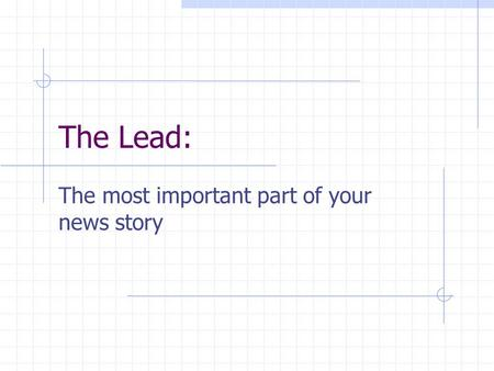 The Lead: The most important part of your news story.