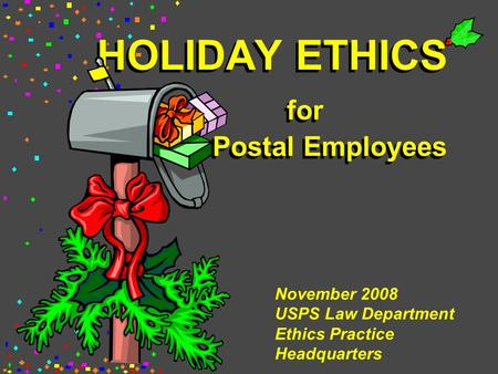 HOLIDAY ETHICS for Postal Employees November 2008 USPS Law Department Ethics Practice Headquarters.