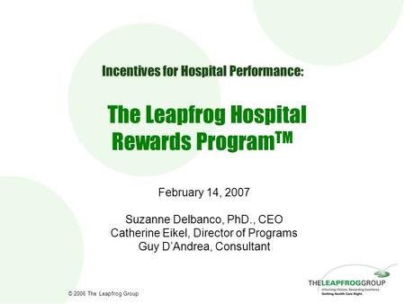 © 2006 The Leapfrog Group Incentives for Hospital Performance: The Leapfrog Hospital Rewards Program TM February 14, 2007 Suzanne Delbanco, PhD., CEO Catherine.