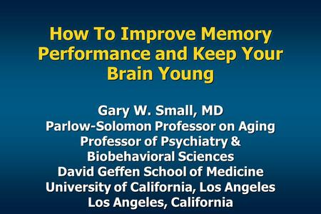 How To Improve Memory Performance and Keep Your Brain Young Gary W. Small, MD Parlow-Solomon Professor on Aging Professor of Psychiatry & Biobehavioral.