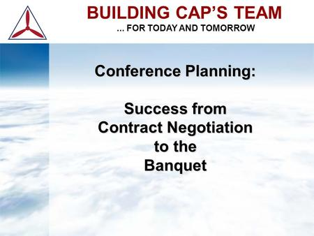 Conference Planning: Success from Contract Negotiation to the Banquet BUILDING CAP'S TEAM... FOR TODAY AND TOMORROW.