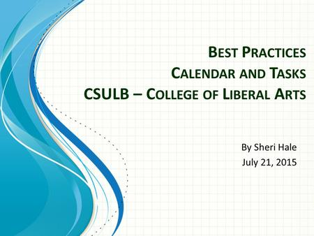 B EST P RACTICES C ALENDAR AND T ASKS CSULB – C OLLEGE OF L IBERAL A RTS By Sheri Hale July 21, 2015.