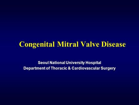 Congenital Mitral Valve Disease Seoul National University Hospital Department of Thoracic & Cardiovascular Surgery.