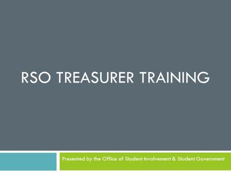 RSO TREASURER TRAINING Presented by the Office of Student Involvement & Student Government.