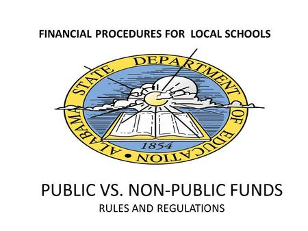 PUBLIC VS. NON-PUBLIC FUNDS RULES AND REGULATIONS FINANCIAL PROCEDURES FOR LOCAL SCHOOLS.