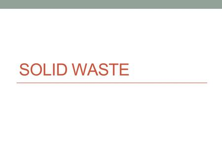 SOLID WASTE. Solid Waste Hazardous Waste – poses danger to human health Industrial Waste – comes from manufacturing Municipal Waste – household waste.