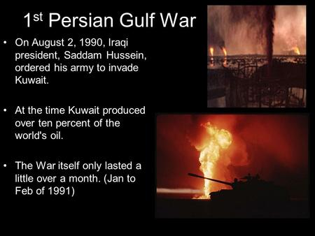 1 st Persian Gulf War On August 2, 1990, Iraqi president, Saddam Hussein, ordered his army to invade Kuwait. At the time Kuwait produced over ten percent.